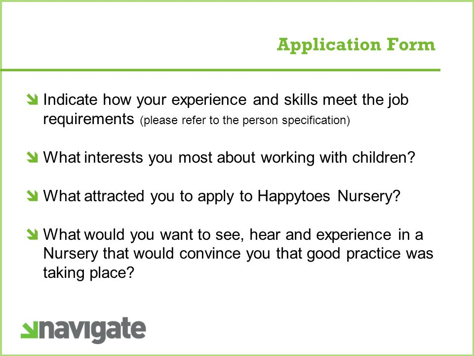 Application Form  Indicate how your experience and skills meet the job requirements (please refer to the person specification)  What interests you most about working with children.