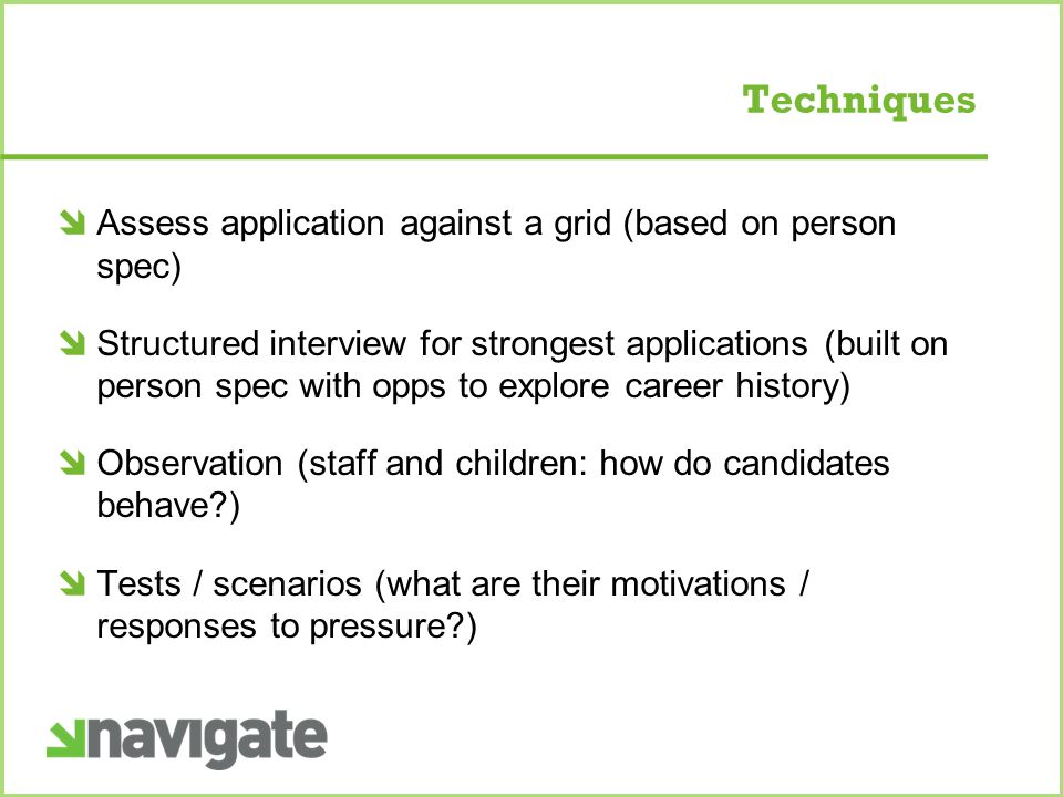 Techniques  Assess application against a grid (based on person spec)  Structured interview for strongest applications (built on person spec with opps to explore career history)  Observation (staff and children: how do candidates behave )  Tests / scenarios (what are their motivations / responses to pressure )