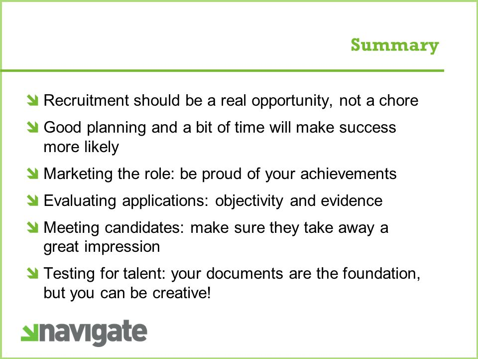 Summary  Recruitment should be a real opportunity, not a chore  Good planning and a bit of time will make success more likely  Marketing the role: be proud of your achievements  Evaluating applications: objectivity and evidence  Meeting candidates: make sure they take away a great impression  Testing for talent: your documents are the foundation, but you can be creative!