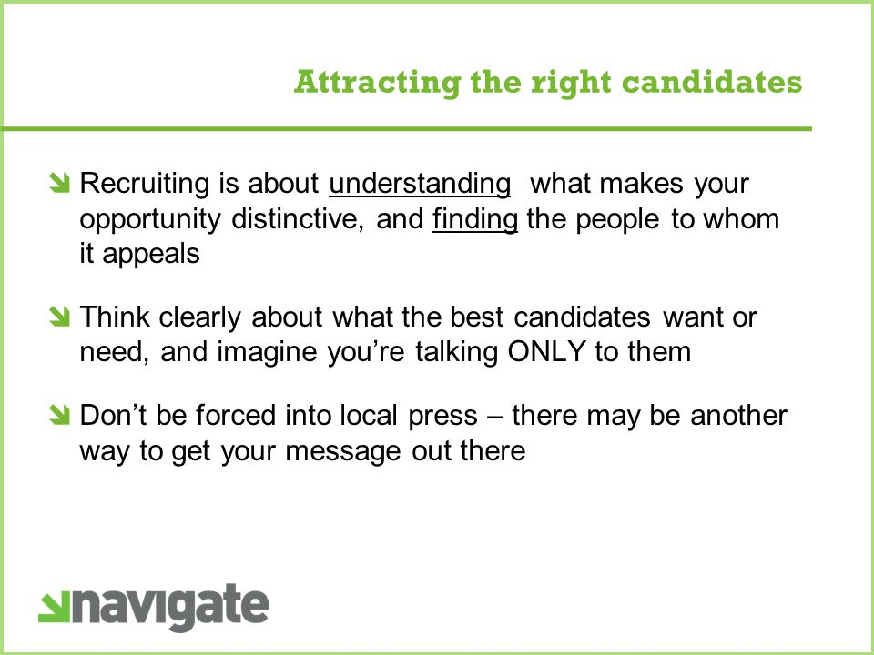 Attracting the right candidates  Recruiting is about understanding what makes your opportunity distinctive, and finding the people to whom it appeals  Think clearly about what the best candidates want or need, and imagine you're talking ONLY to them  Don't be forced into local press – there may be another way to get your message out there