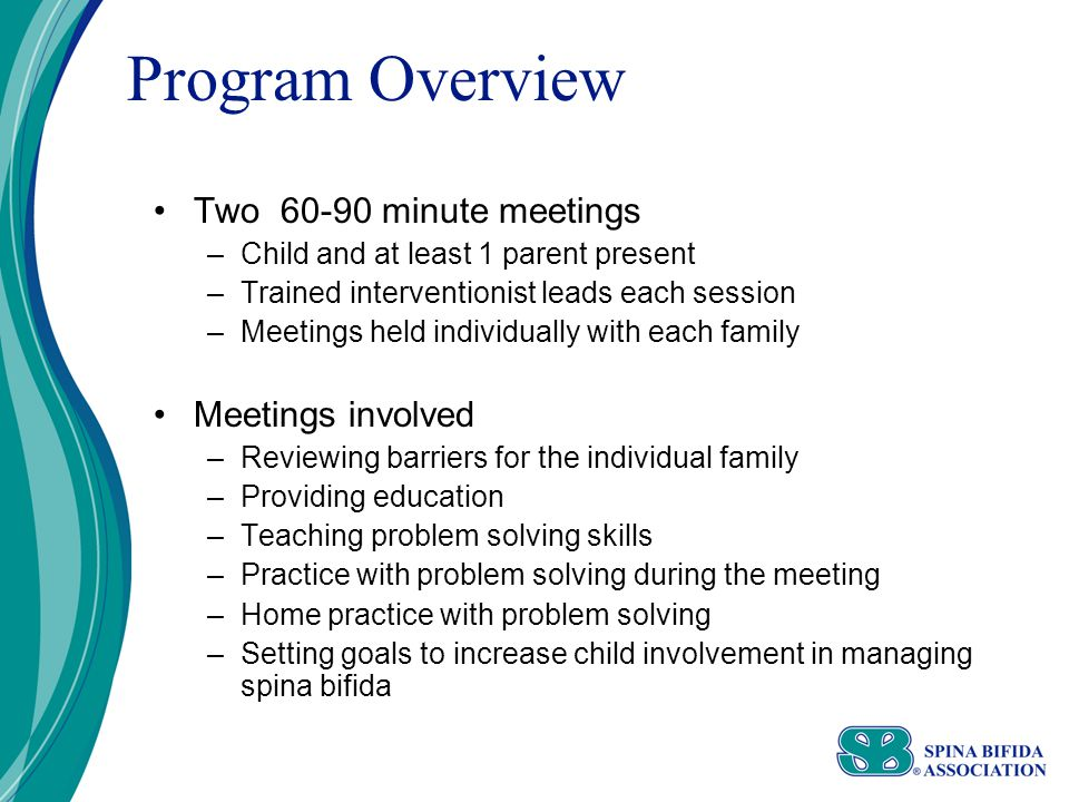 Program Overview Two 60-90 minute meetings –Child and at least 1 parent present –Trained interventionist leads each session –Meetings held individually with each family Meetings involved –Reviewing barriers for the individual family –Providing education –Teaching problem solving skills –Practice with problem solving during the meeting –Home practice with problem solving –Setting goals to increase child involvement in managing spina bifida