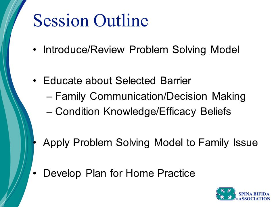 Session Outline Introduce/Review Problem Solving Model Educate about Selected Barrier –Family Communication/Decision Making –Condition Knowledge/Efficacy Beliefs Apply Problem Solving Model to Family Issue Develop Plan for Home Practice