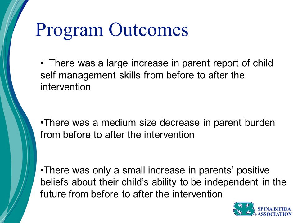 Program Outcomes There was a large increase in parent report of child self management skills from before to after the intervention There was a medium size decrease in parent burden from before to after the intervention There was only a small increase in parents' positive beliefs about their child's ability to be independent in the future from before to after the intervention