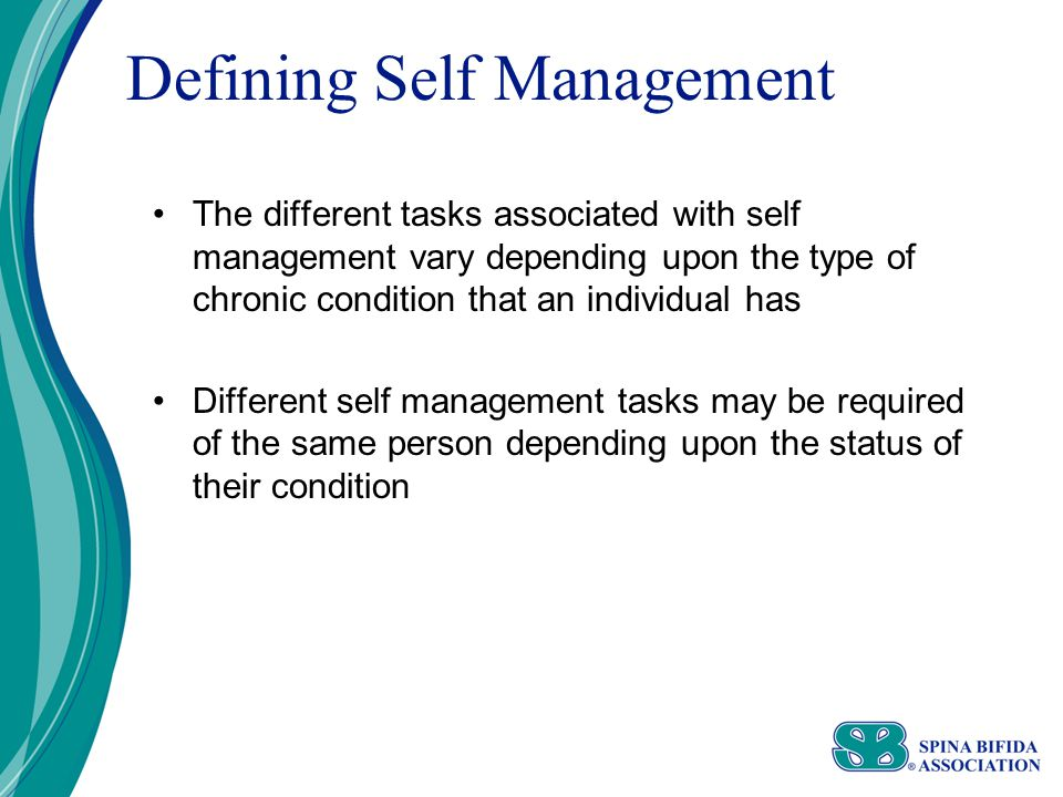 Defining Self Management The different tasks associated with self management vary depending upon the type of chronic condition that an individual has Different self management tasks may be required of the same person depending upon the status of their condition