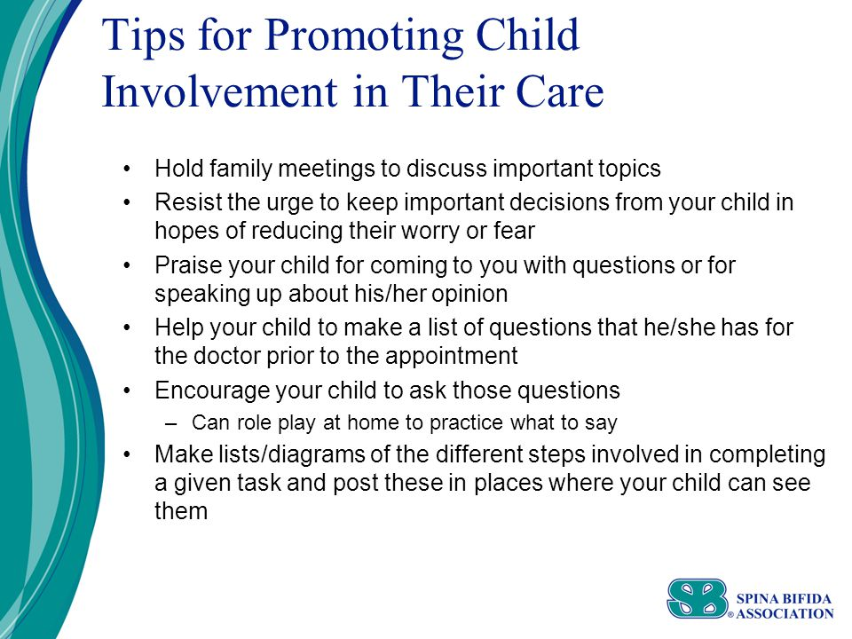 Tips for Promoting Child Involvement in Their Care Hold family meetings to discuss important topics Resist the urge to keep important decisions from your child in hopes of reducing their worry or fear Praise your child for coming to you with questions or for speaking up about his/her opinion Help your child to make a list of questions that he/she has for the doctor prior to the appointment Encourage your child to ask those questions –Can role play at home to practice what to say Make lists/diagrams of the different steps involved in completing a given task and post these in places where your child can see them
