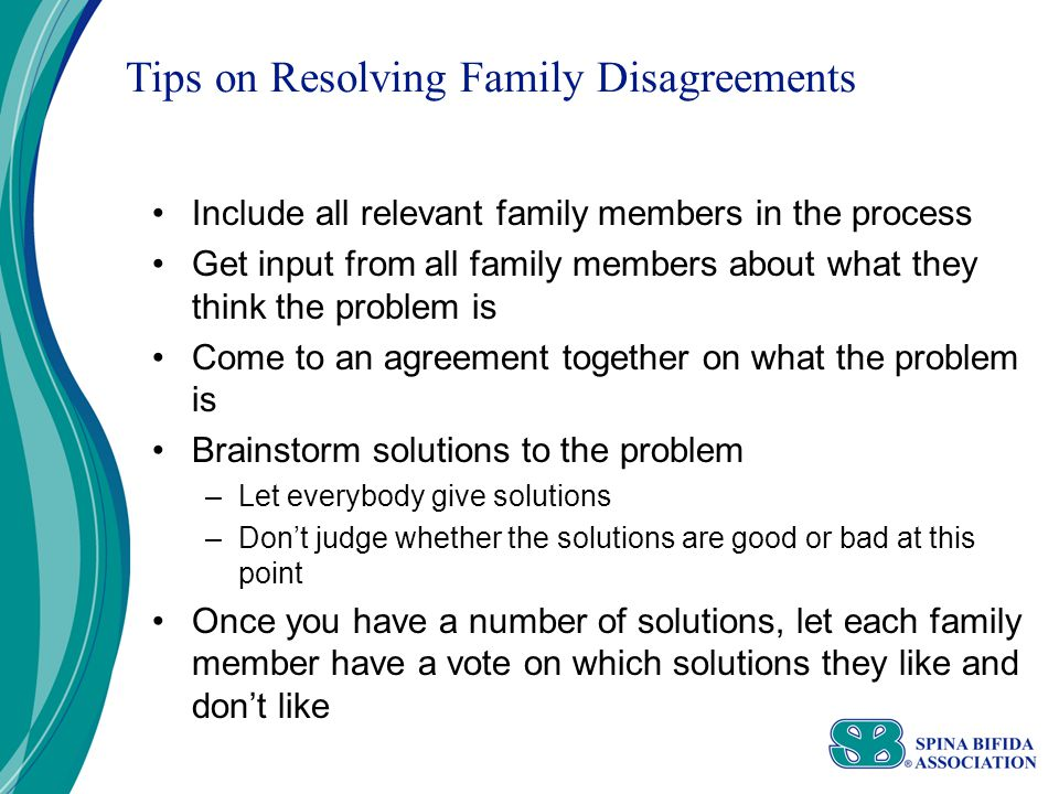 Tips on Resolving Family Disagreements Include all relevant family members in the process Get input from all family members about what they think the problem is Come to an agreement together on what the problem is Brainstorm solutions to the problem –Let everybody give solutions –Don't judge whether the solutions are good or bad at this point Once you have a number of solutions, let each family member have a vote on which solutions they like and don't like