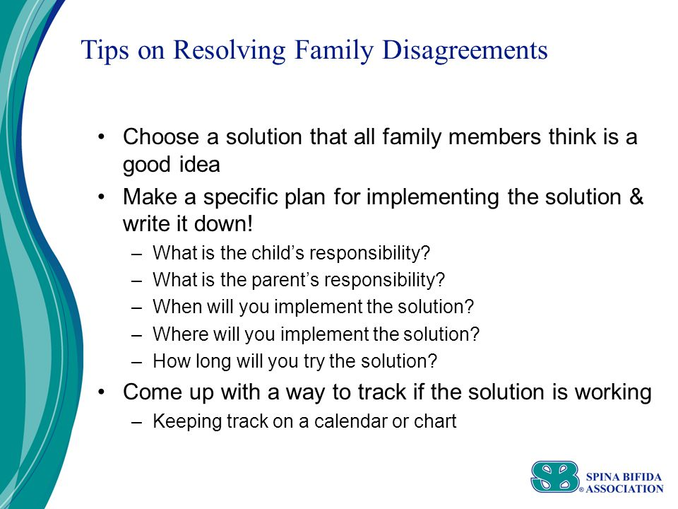 Tips on Resolving Family Disagreements Choose a solution that all family members think is a good idea Make a specific plan for implementing the solution & write it down.