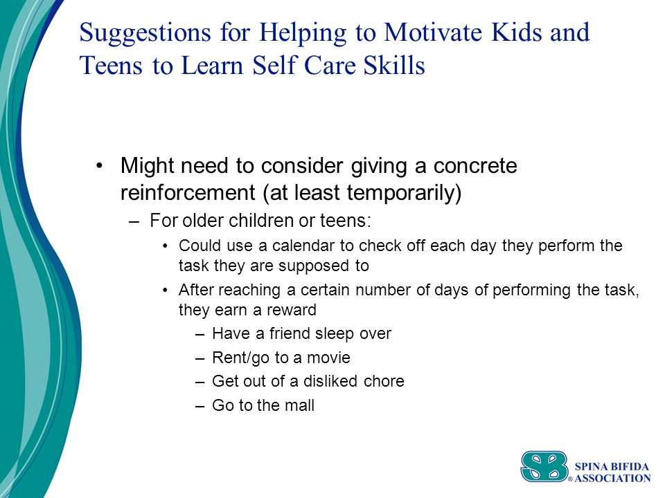 Suggestions for Helping to Motivate Kids and Teens to Learn Self Care Skills Might need to consider giving a concrete reinforcement (at least temporarily) –For older children or teens: Could use a calendar to check off each day they perform the task they are supposed to After reaching a certain number of days of performing the task, they earn a reward –Have a friend sleep over –Rent/go to a movie –Get out of a disliked chore –Go to the mall