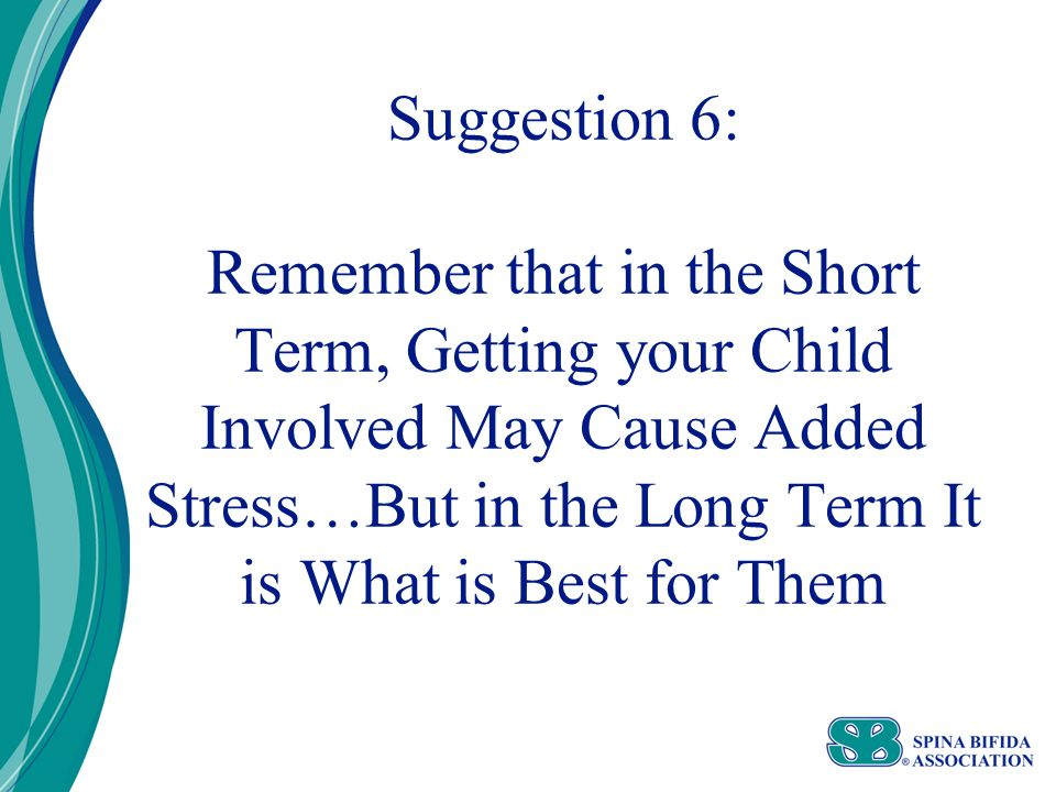 Suggestion 6: Remember that in the Short Term, Getting your Child Involved May Cause Added Stress…But in the Long Term It is What is Best for Them