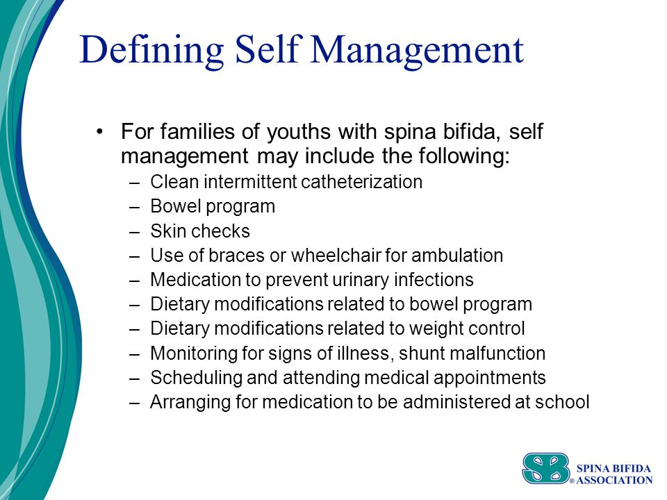 Defining Self Management For families of youths with spina bifida, self management may include the following: –Clean intermittent catheterization –Bowel program –Skin checks –Use of braces or wheelchair for ambulation –Medication to prevent urinary infections –Dietary modifications related to bowel program –Dietary modifications related to weight control –Monitoring for signs of illness, shunt malfunction –Scheduling and attending medical appointments –Arranging for medication to be administered at school