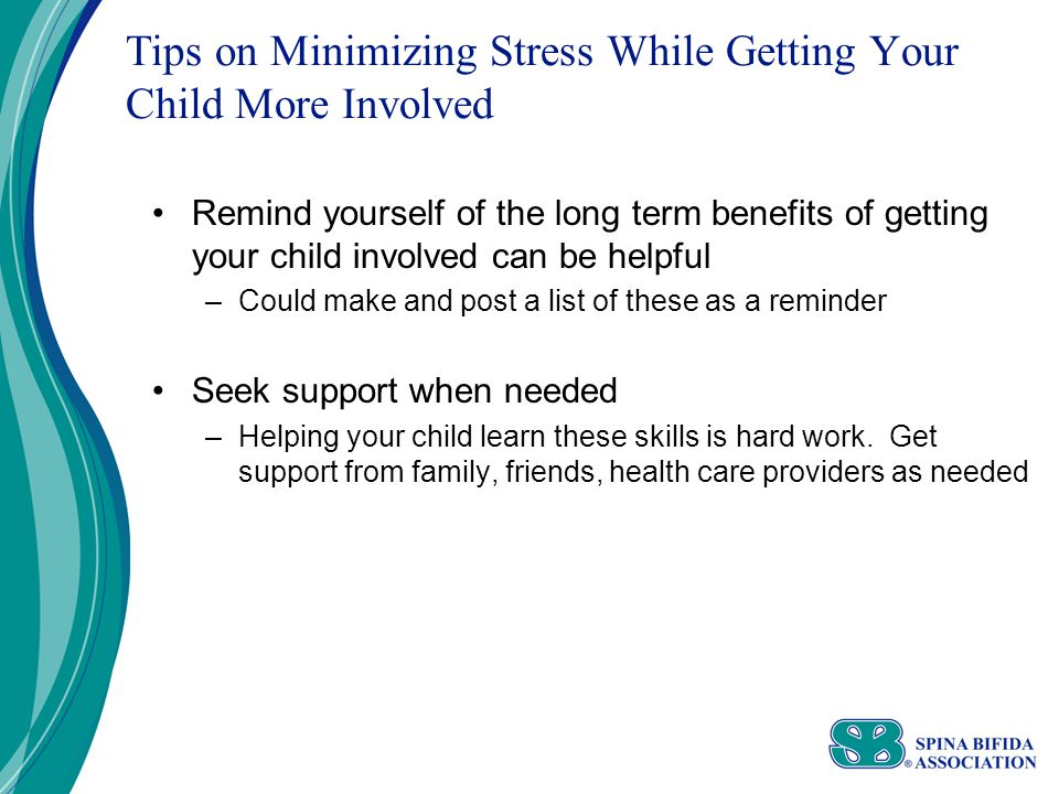 Tips on Minimizing Stress While Getting Your Child More Involved Remind yourself of the long term benefits of getting your child involved can be helpful –Could make and post a list of these as a reminder Seek support when needed –Helping your child learn these skills is hard work.