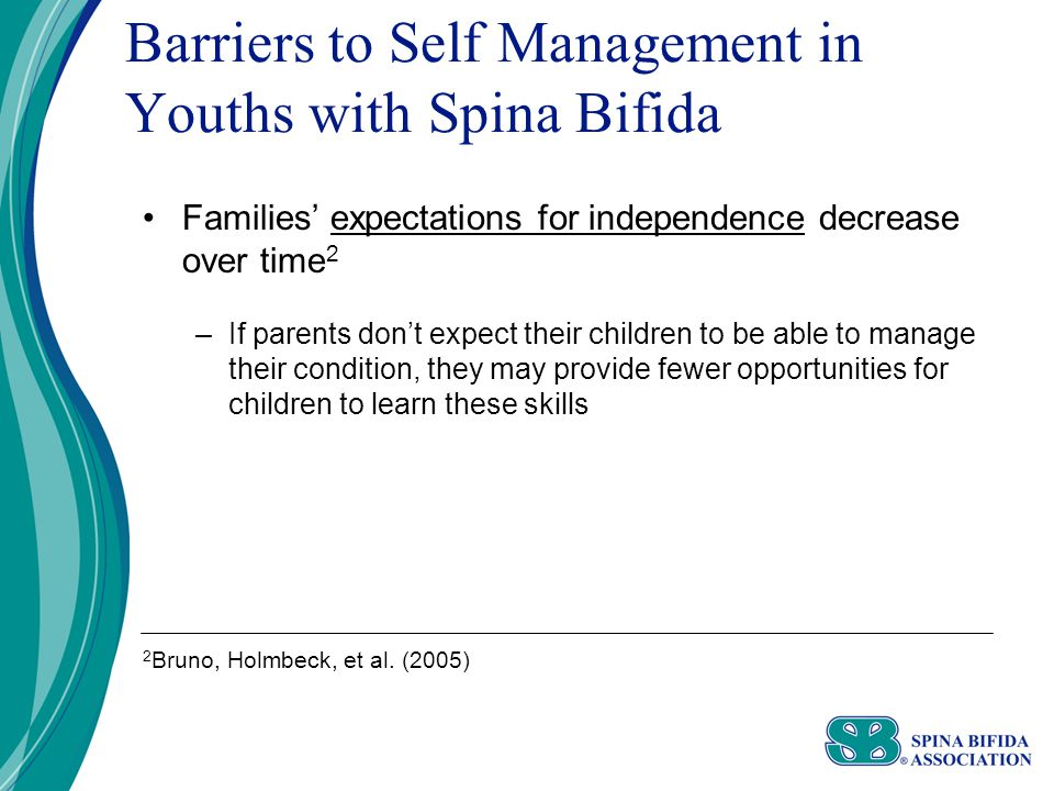 Barriers to Self Management in Youths with Spina Bifida Families' expectations for independence decrease over time 2 –If parents don't expect their children to be able to manage their condition, they may provide fewer opportunities for children to learn these skills 2 Bruno, Holmbeck, et al.