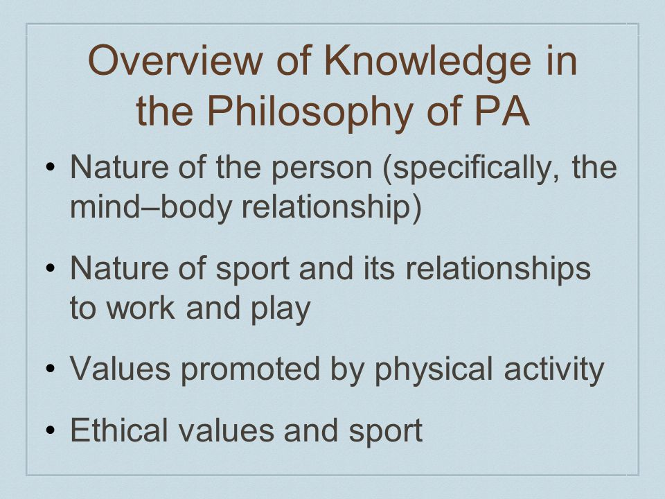 Overview of Knowledge in the Philosophy of PA Nature of the person (specifically, the mind–body relationship) Nature of sport and its relationships to work and play Values promoted by physical activity Ethical values and sport