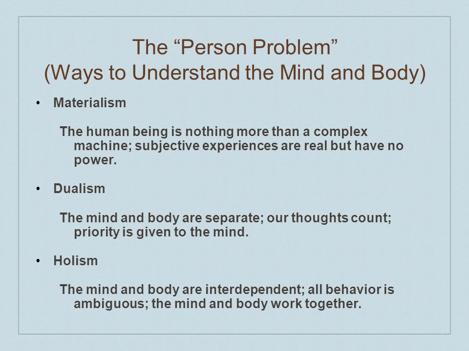 The Person Problem (Ways to Understand the Mind and Body) Materialism The human being is nothing more than a complex machine; subjective experiences are real but have no power.