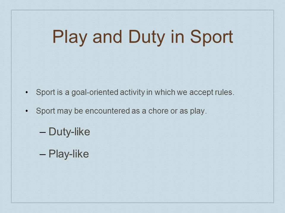 Play and Duty in Sport Sport is a goal-oriented activity in which we accept rules.