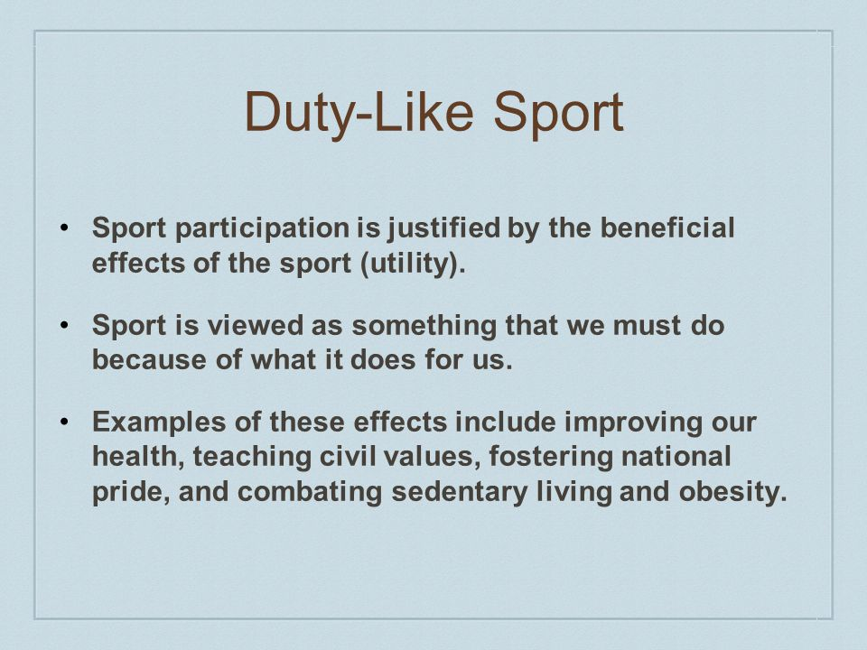 Duty-Like Sport Sport participation is justified by the beneficial effects of the sport (utility).