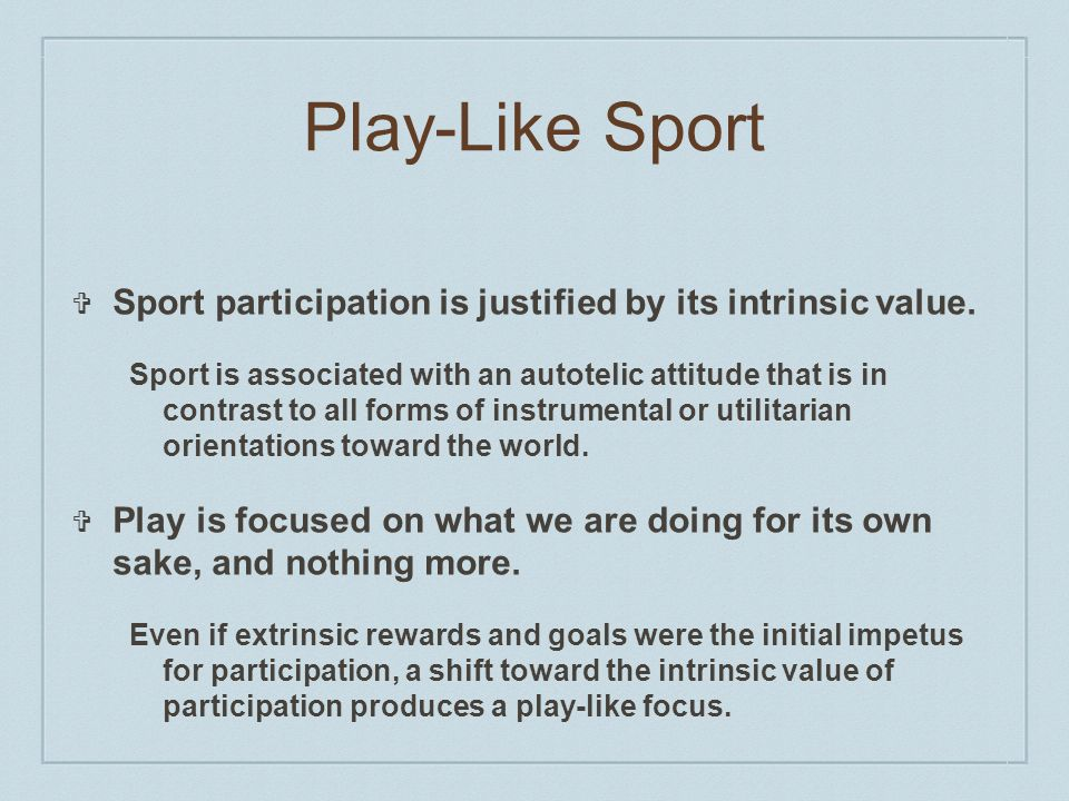 Play-Like Sport ❖ Sport participation is justified by its intrinsic value.