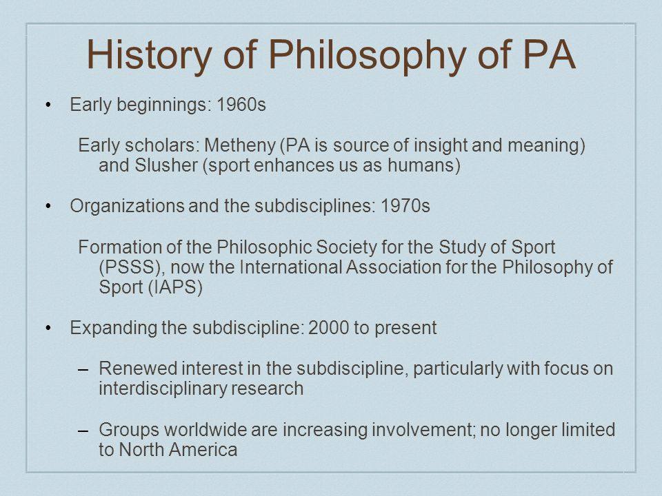 History of Philosophy of PA Early beginnings: 1960s Early scholars: Metheny (PA is source of insight and meaning) and Slusher (sport enhances us as humans) Organizations and the subdisciplines: 1970s Formation of the Philosophic Society for the Study of Sport (PSSS), now the International Association for the Philosophy of Sport (IAPS) Expanding the subdiscipline: 2000 to present –Renewed interest in the subdiscipline, particularly with focus on interdisciplinary research –Groups worldwide are increasing involvement; no longer limited to North America