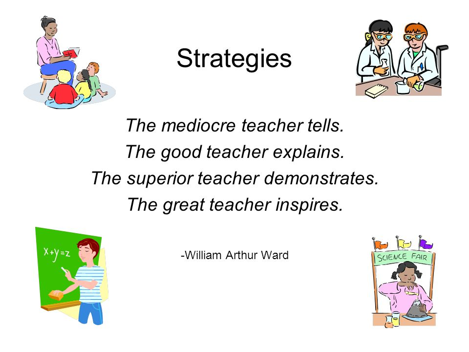 Strategies The mediocre teacher tells. The good teacher explains.