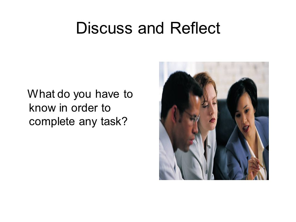 Discuss and Reflect What do you have to know in order to complete any task?