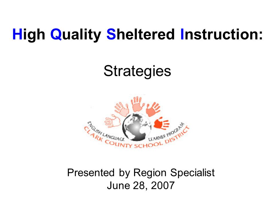 High Quality Sheltered Instruction: Strategies Presented by Region Specialist June 28, 2007