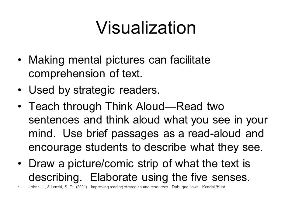 Visualization Making mental pictures can facilitate comprehension of text. Used by strategic readers. Teach through Think Aloud—Read two sentences and