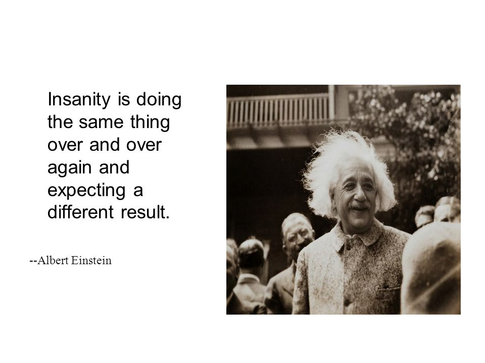 Insanity is doing the same thing over and over again and expecting a different result. --Albert Einstein