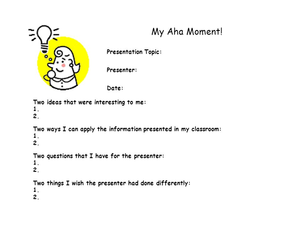 My Aha Moment! Presentation Topic: Presenter: Date: Two ideas that were interesting to me: 1. 2. Two ways I can apply the information presented in my