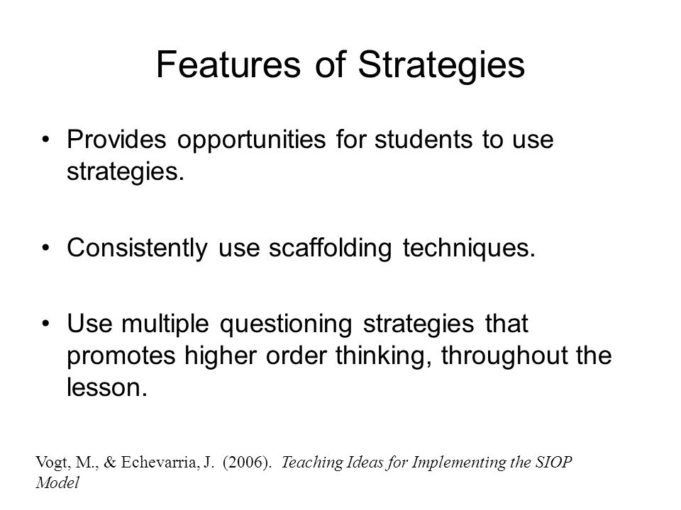 Features of Strategies Provides opportunities for students to use strategies. Consistently use scaffolding techniques. Use multiple questioning strate
