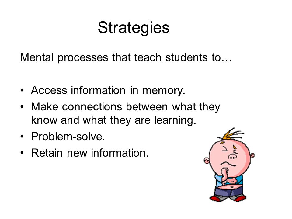 Strategies Mental processes that teach students to… Access information in memory. Make connections between what they know and what they are learning.