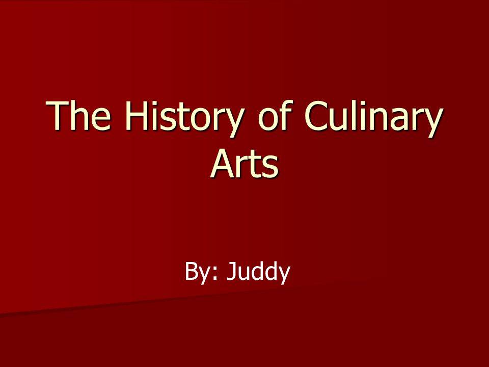 The History of Culinary Arts By: Juddy