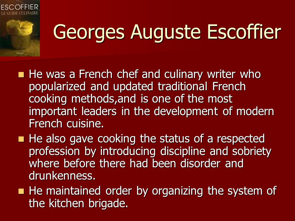 Georges Auguste Escoffier He was a French chef and culinary writer who popularized and updated traditional French cooking methods,and is one of the most important leaders in the development of modern French cuisine.