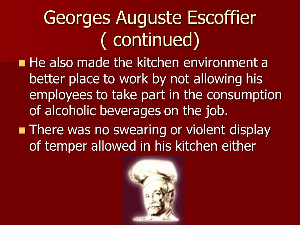 Georges Auguste Escoffier ( continued) He also made the kitchen environment a better place to work by not allowing his employees to take part in the consumption of alcoholic beverages on the job.