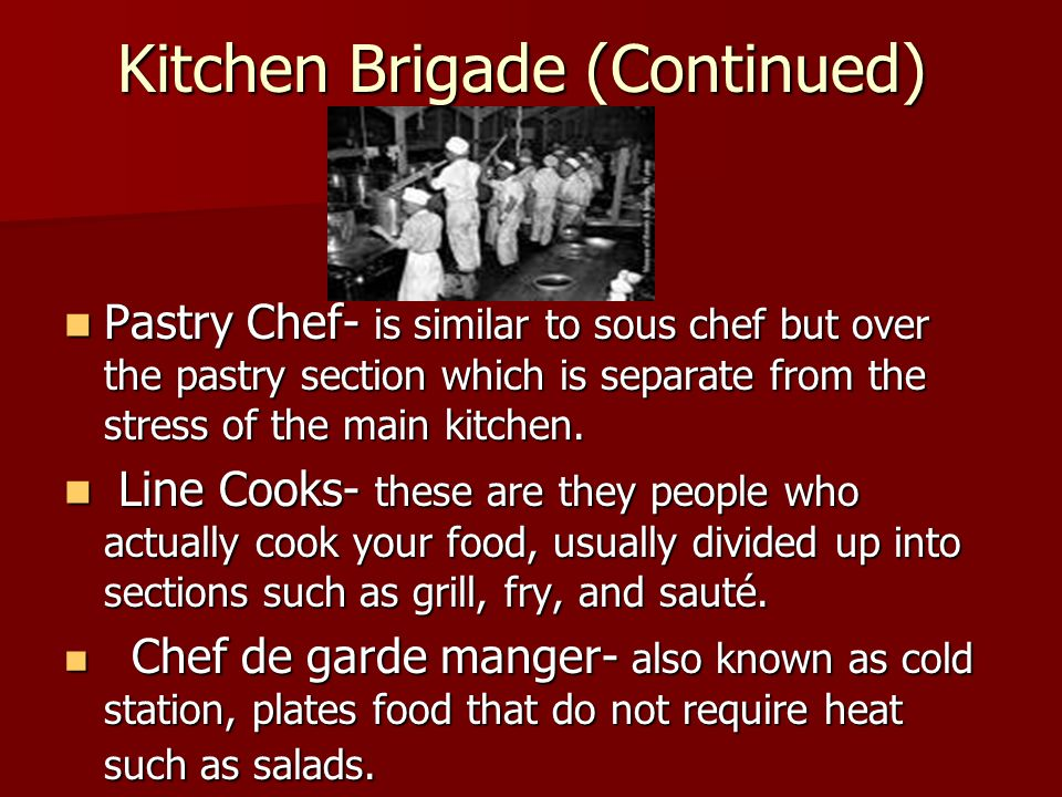 Kitchen Brigade (Continued) Pastry Chef- is similar to sous chef but over the pastry section which is separate from the stress of the main kitchen.