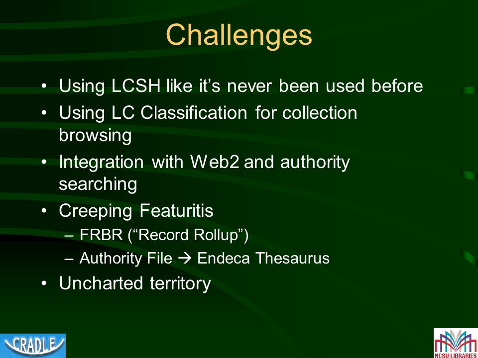 Challenges Using LCSH like it's never been used before Using LC Classification for collection browsing Integration with Web2 and authority searching Creeping Featuritis –FRBR ( Record Rollup ) –Authority File  Endeca Thesaurus Uncharted territory