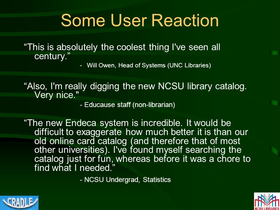 Some User Reaction This is absolutely the coolest thing I ve seen all century. -Will Owen, Head of Systems (UNC Libraries) Also, I m really digging the new NCSU library catalog.
