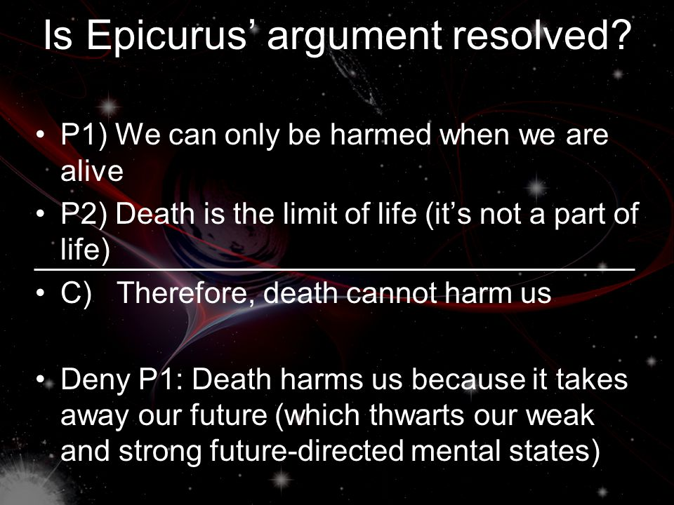 Death is Bad (Cont.) Death harms us because it takes away the future that we would have otherwise had (which thwarts our weak and strong future- directed mental states) The strong future-directed mental states such as life plans are more important… they are a bigger loss if they are thwarted So, is Epicurus' argument resolved