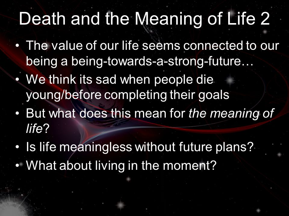 Death and the Meaning of Life 1 Death harms us because it takes away the future that we would have otherwise had (which thwarts our weak and strong future- directed mental states) Since death harms us, being a being- towards-a-future must have value So, perhaps what is valuable about life is bound up with being a being-towards-a- future – especially in a strong way