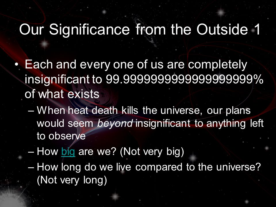 Our Significance from the Inside Every event in the universe is viewed by its actual and likely impacts on us Events are only significant if they are likely to or actually do significantly affect us –T–The universe revolves around us We are all like this to some extent, but some people don't realise that this is the same for other people.