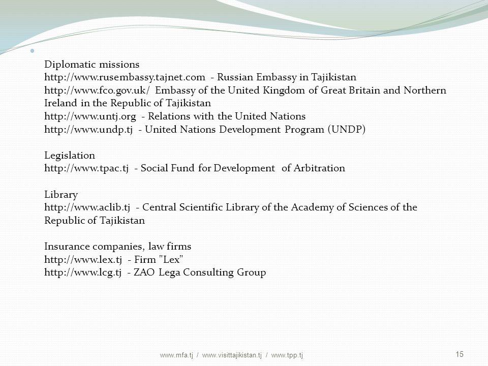 Diplomatic missions http://www.rusembassy.tajnet.com - Russian Embassy in Tajikistan http://www.fco.gov.uk/ Embassy of the United Kingdom of Great Britain and Northern Ireland in the Republic of Tajikistan http://www.untj.org - Relations with the United Nations http://www.undp.tj - United Nations Development Program (UNDP) Legislation http://www.tpac.tj - Social Fund for Development of Arbitration Library http://www.aclib.tj - Central Scientific Library of the Academy of Sciences of the Republic of Tajikistan Insurance companies, law firms http://www.lex.tj - Firm Lex http://www.lcg.tj - ZAO Lega Consulting Group 15 www.mfa.tj / www.visittajikistan.tj / www.tpp.tj