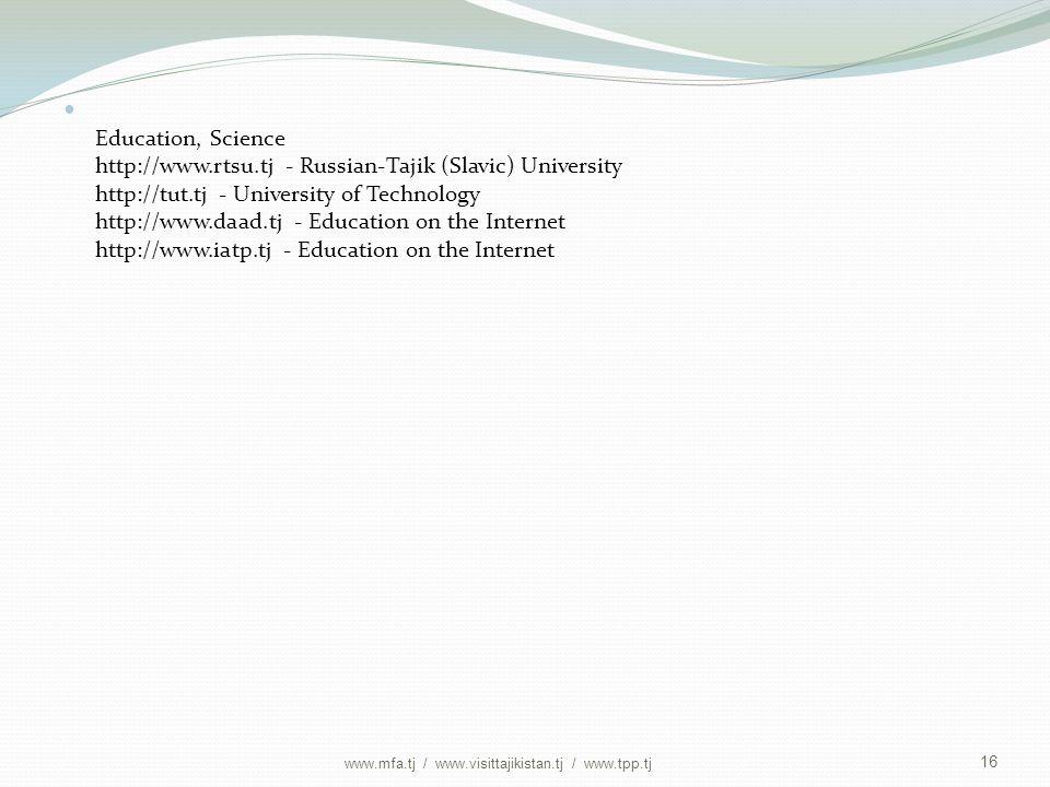 Education, Science http://www.rtsu.tj - Russian-Tajik (Slavic) University http://tut.tj - University of Technology http://www.daad.tj - Education on the Internet http://www.iatp.tj - Education on the Internet 16 www.mfa.tj / www.visittajikistan.tj / www.tpp.tj