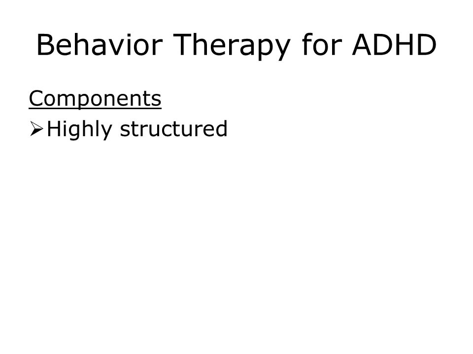 Behavior Therapy for ADHD Components  Highly structured