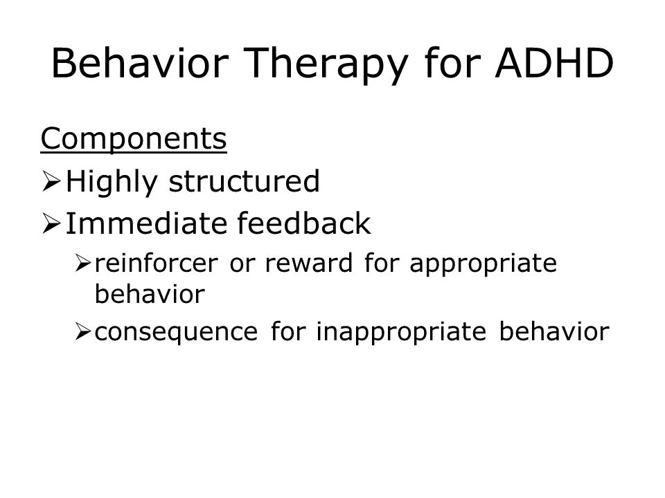 Behavior Therapy for ADHD Components  Highly structured  Immediate feedback  reinforcer or reward for appropriate behavior  consequence for inappropriate behavior