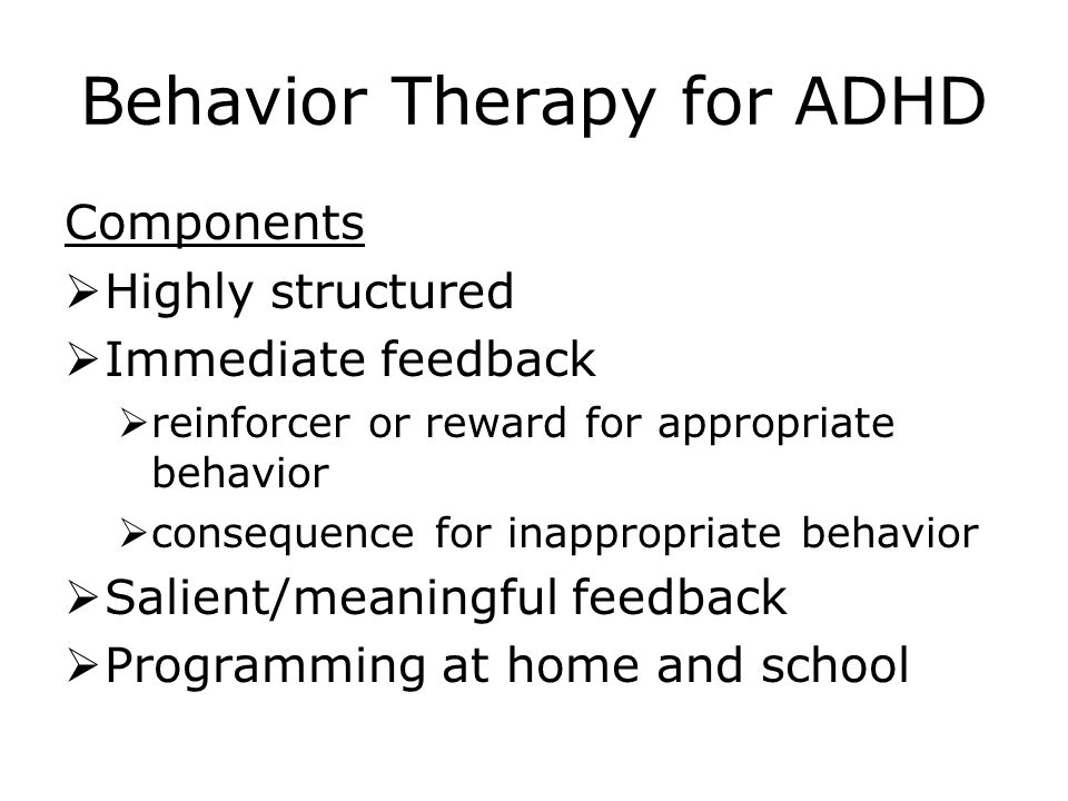 Behavior Therapy for ADHD Components  Highly structured  Immediate feedback  reinforcer or reward for appropriate behavior  consequence for inappropriate behavior  Salient/meaningful feedback  Programming at home and school