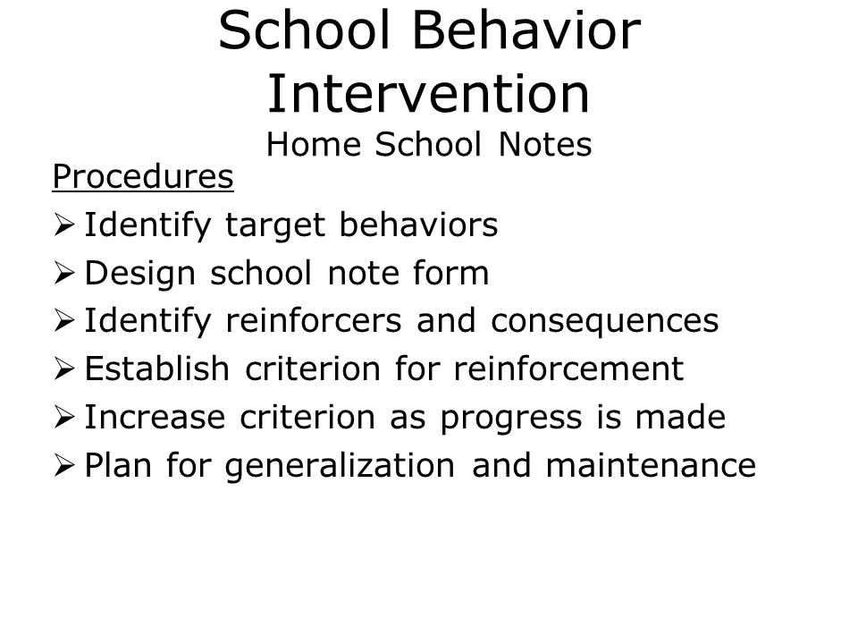 School Behavior Intervention Home School Notes Procedures  Identify target behaviors  Design school note form  Identify reinforcers and consequences  Establish criterion for reinforcement  Increase criterion as progress is made  Plan for generalization and maintenance