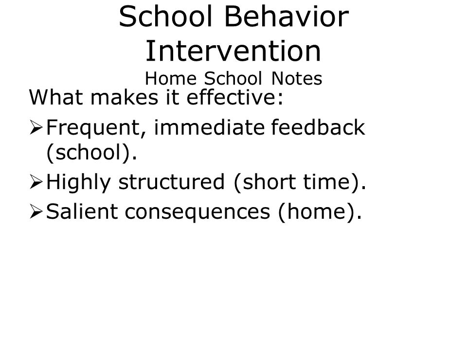 School Behavior Intervention Home School Notes What makes it effective:  Frequent, immediate feedback (school).
