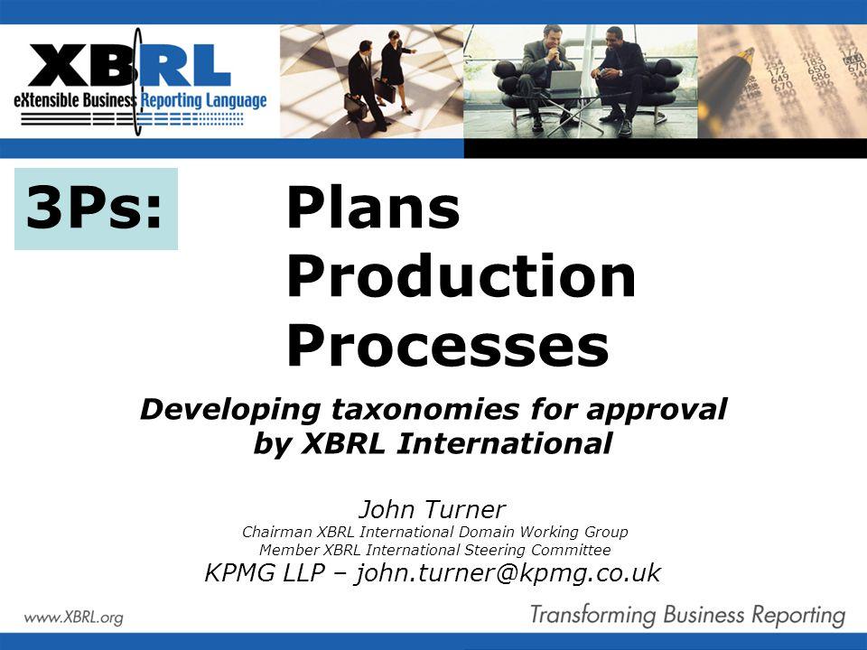 3Ps: Plans Production Processes Developing taxonomies for approval by XBRL International John Turner Chairman XBRL International Domain Working Group Member XBRL International Steering Committee KPMG LLP – john.turner@kpmg.co.uk