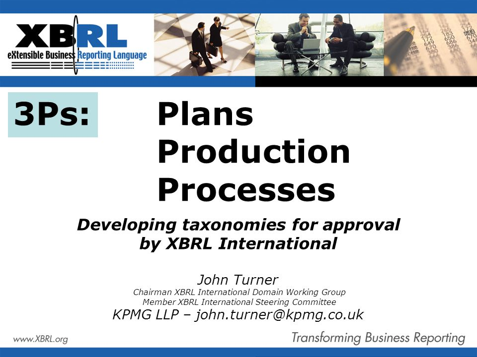 3Ps: Plans Production Processes Developing taxonomies for approval by XBRL International John Turner Chairman XBRL International Domain Working Group Member XBRL International Steering Committee KPMG LLP – john.turner@kpmg.co.uk