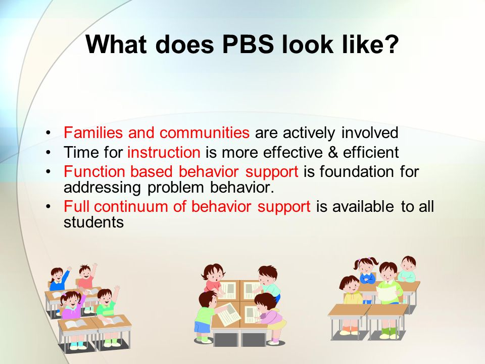 What Will You See in a PBS School? Small # positively stated & behaviorally exemplified expectations are taught & encouraged. Positive adult-to-studen