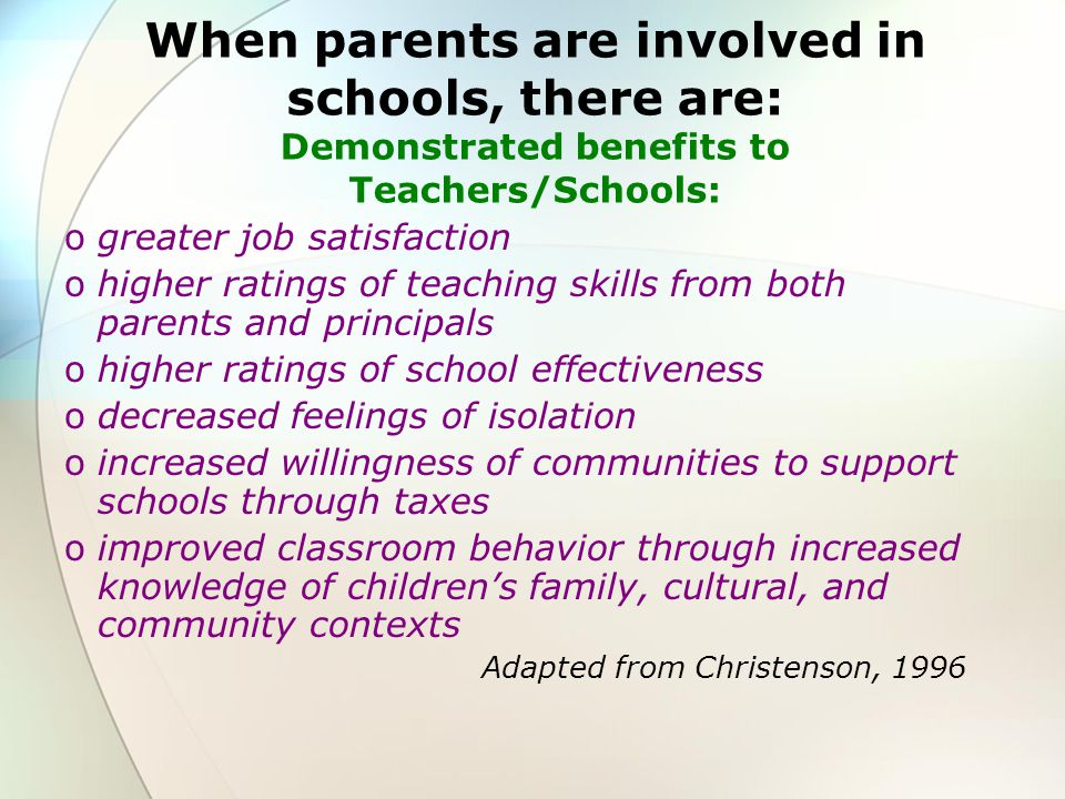 When parents are involved in schools, there are: Demonstrated benefits to parents: ogreater understanding of how schools work oimproved communication